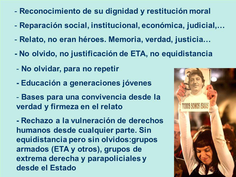 - Reconocimiento de su dignidad y restitución moral - Reparación social, institucional, económica, judicial,… - Relato, no eran héroes. Memoria, verda
