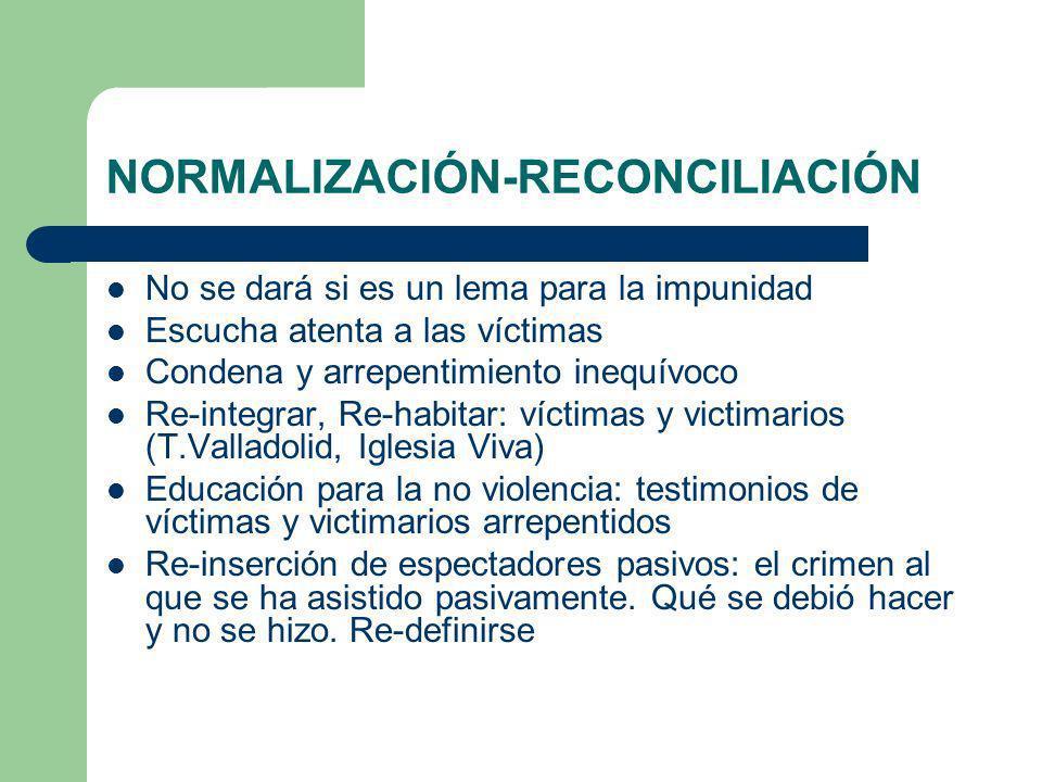 NORMALIZACIÓN-RECONCILIACIÓN No se dará si es un lema para la impunidad Escucha atenta a las víctimas Condena y arrepentimiento inequívoco Re-integrar