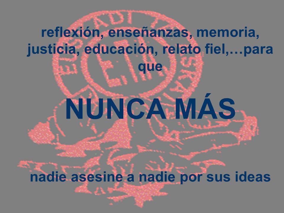 reflexión, enseñanzas, memoria, justicia, educación, relato fiel,…para que NUNCA MÁS nadie asesine a nadie por sus ideas