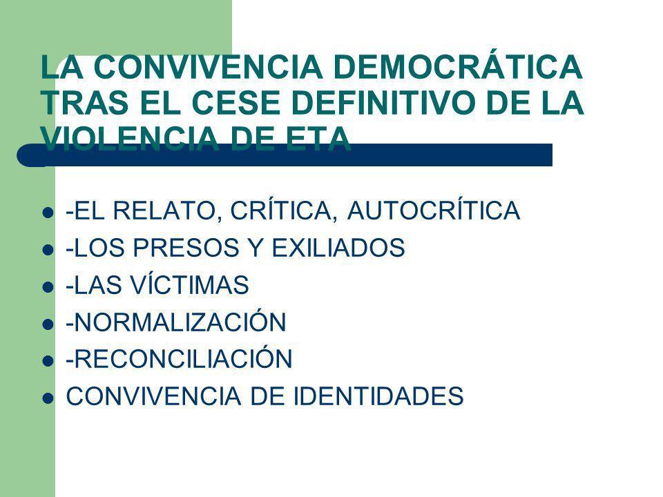 LA CONVIVENCIA DEMOCRÁTICA TRAS EL CESE DEFINITIVO DE LA VIOLENCIA DE ETA -EL RELATO, CRÍTICA, AUTOCRÍTICA -LOS PRESOS Y EXILIADOS -LAS VÍCTIMAS -NORM