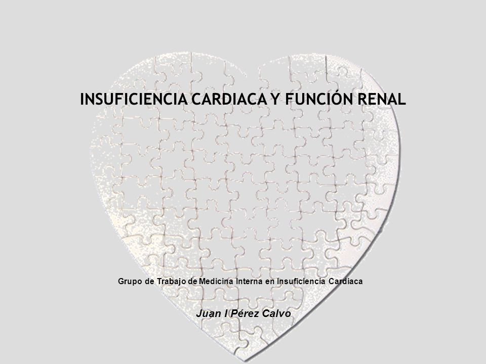 INSUFICIENCIA CARDIACA Y FUNCIÓN RENAL Grupo de Trabajo de Medicina Interna en Insuficiencia Cardiaca Juan I Pérez Calvo