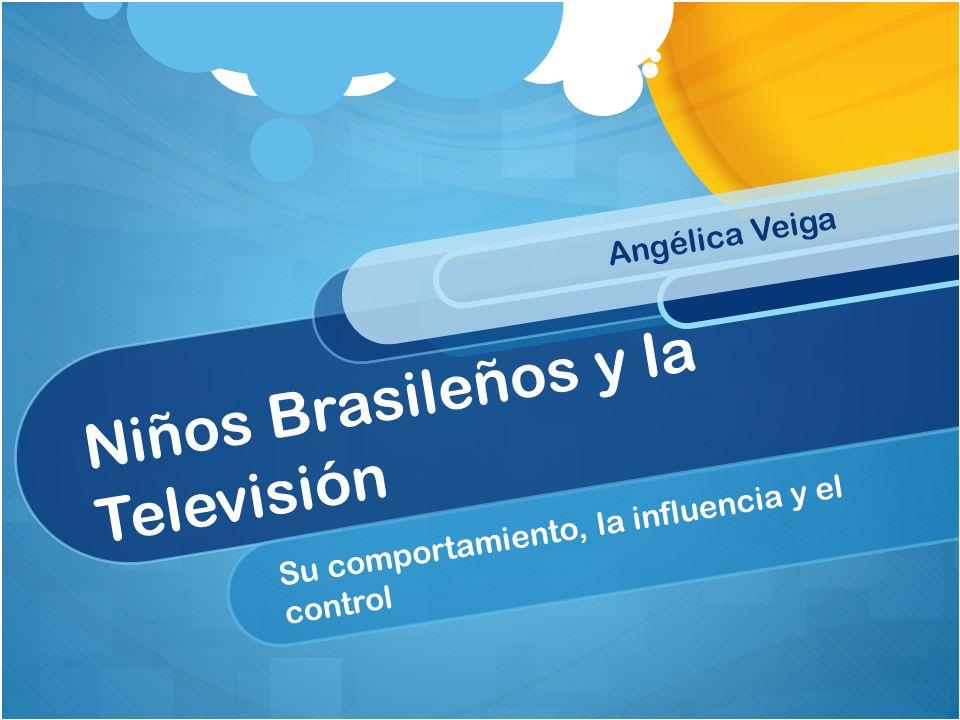 Niños Brasileños y la Televisión Su comportamiento, la influencia y el control Angélica Veiga