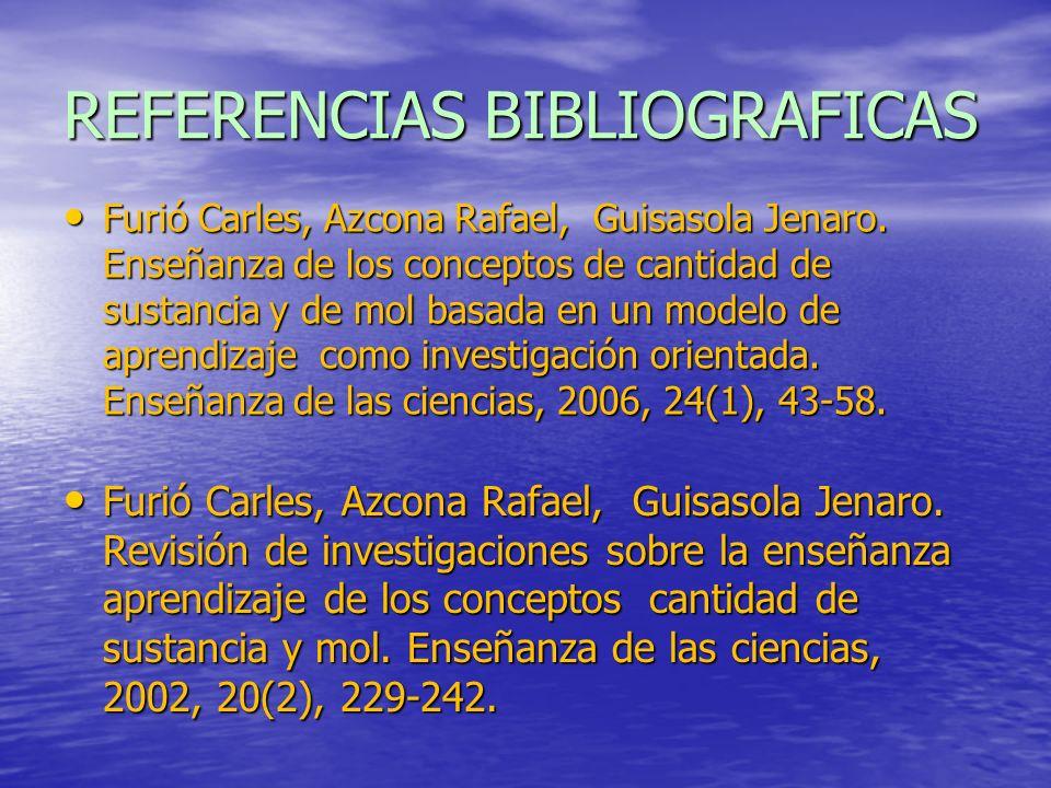 REFERENCIAS BIBLIOGRAFICAS Furió Carles, Azcona Rafael, Guisasola Jenaro. Enseñanza de los conceptos de cantidad de sustancia y de mol basada en un mo