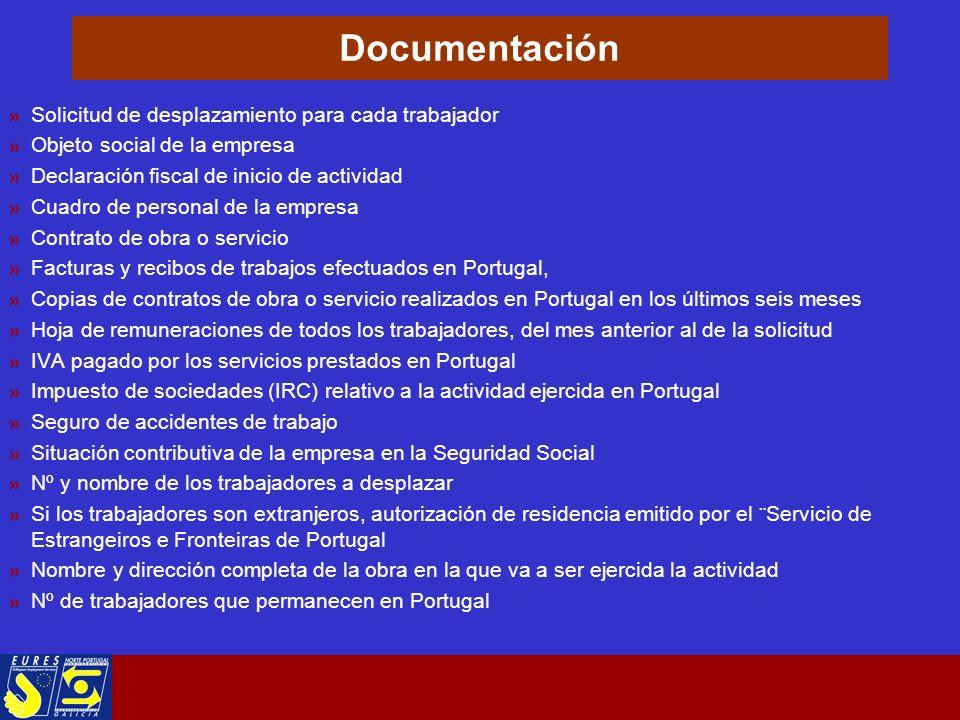 Documentación Solicitud de desplazamiento para cada trabajador Objeto social de la empresa Declaración fiscal de inicio de actividad Cuadro de personal de la empresa Contrato de obra o servicio Facturas y recibos de trabajos efectuados en Portugal, Copias de contratos de obra o servicio realizados en Portugal en los últimos seis meses Hoja de remuneraciones de todos los trabajadores, del mes anterior al de la solicitud IVA pagado por los servicios prestados en Portugal Impuesto de sociedades (IRC) relativo a la actividad ejercida en Portugal Seguro de accidentes de trabajo Situación contributiva de la empresa en la Seguridad Social Nº y nombre de los trabajadores a desplazar Si los trabajadores son extranjeros, autorización de residencia emitido por el ¨Servicio de Estrangeiros e Fronteiras de Portugal Nombre y dirección completa de la obra en la que va a ser ejercida la actividad Nº de trabajadores que permanecen en Portugal