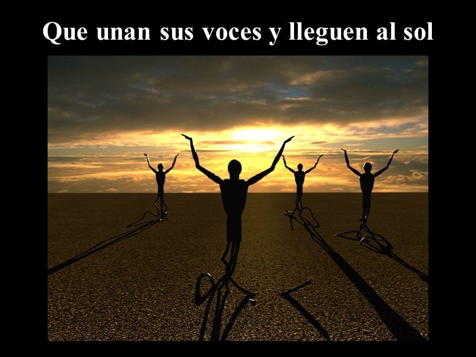 Que unan sus voces y lleguen al sol
