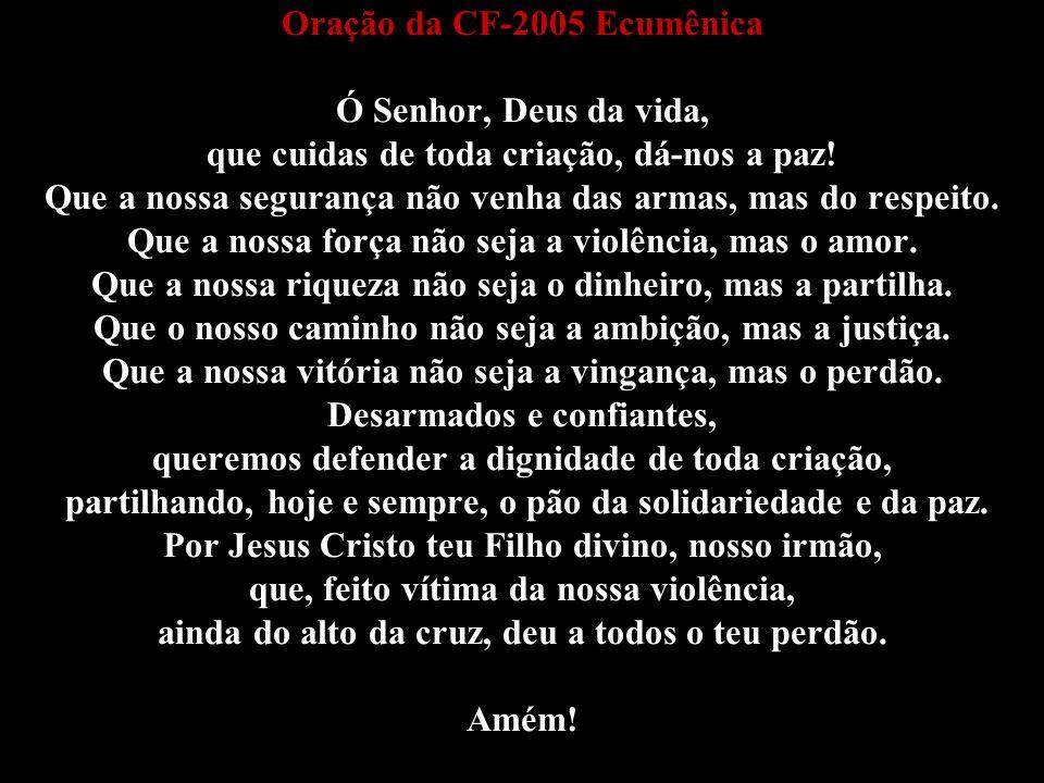 Oração da CF-2005 Ecumênica Ó Senhor, Deus da vida, que cuidas de toda criação, dá-nos a paz! Que a nossa segurança não venha das armas, mas do respei