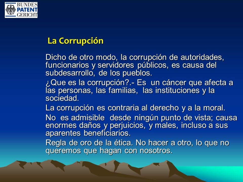 La Corrupción La Corrupción Dicho de otro modo, la corrupción de autoridades, funcionarios y servidores públicos, es causa del subdesarrollo, de los p