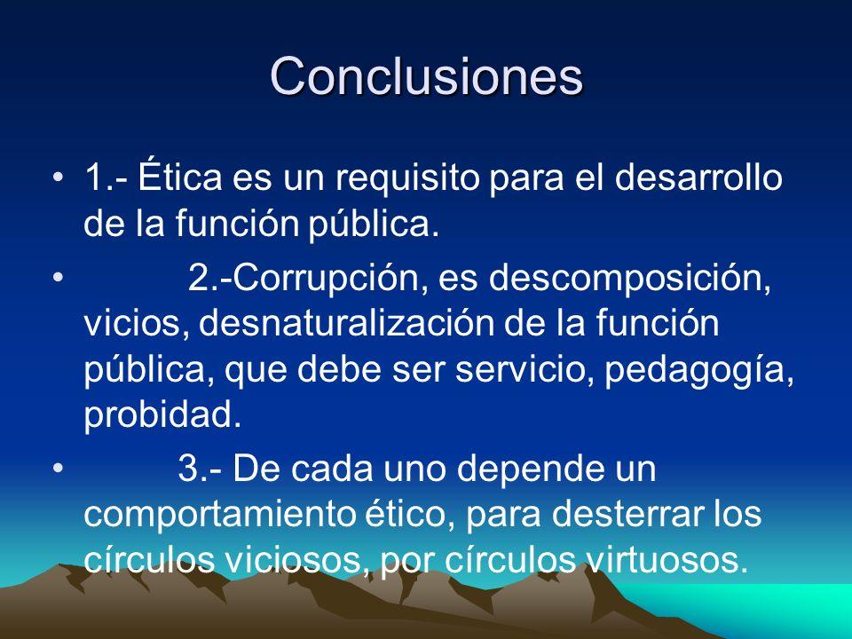 Conclusiones 1.- Ética es un requisito para el desarrollo de la función pública. 2.-Corrupción, es descomposición, vicios, desnaturalización de la fun