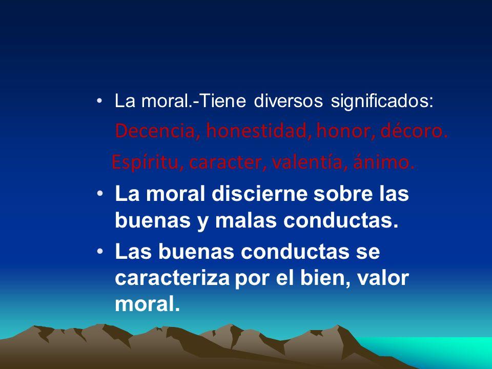 La moral.-Tiene diversos significados: Decencia, honestidad, honor, décoro. Espíritu, caracter, valentía, ánimo. La moral discierne sobre las buenas y