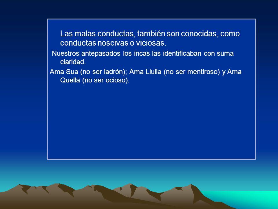 Las malas conductas, también son conocidas, como conductas noscivas o viciosas. Nuestros antepasados los incas las identificaban con suma claridad. Am