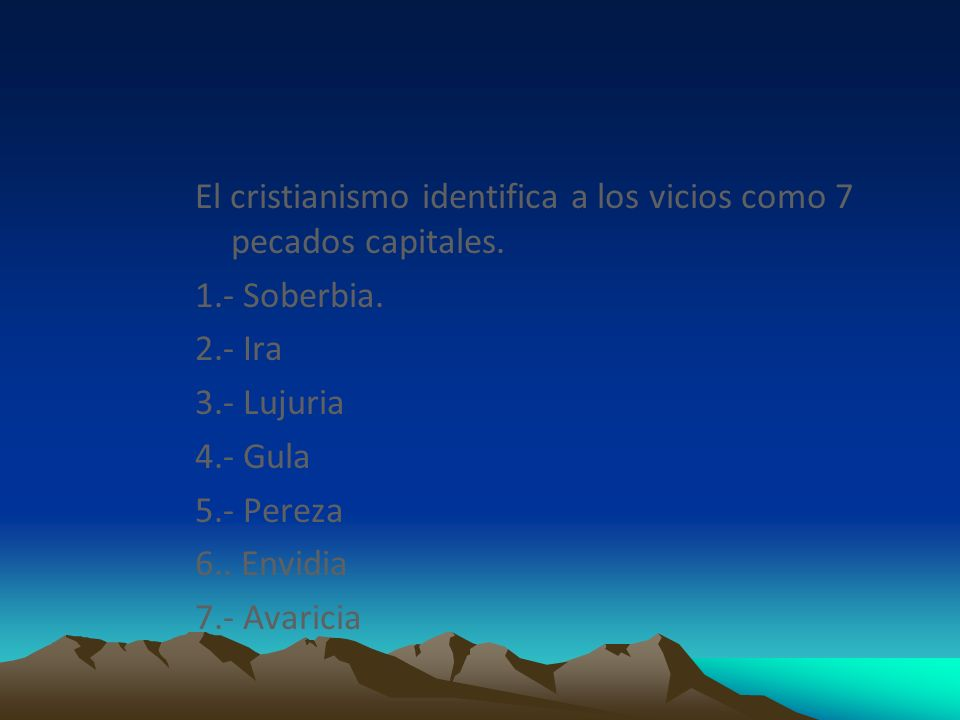 El cristianismo identifica a los vicios como 7 pecados capitales. 1.- Soberbia. 2.- Ira 3.- Lujuria 4.- Gula 5.- Pereza 6.. Envidia 7.- Avaricia