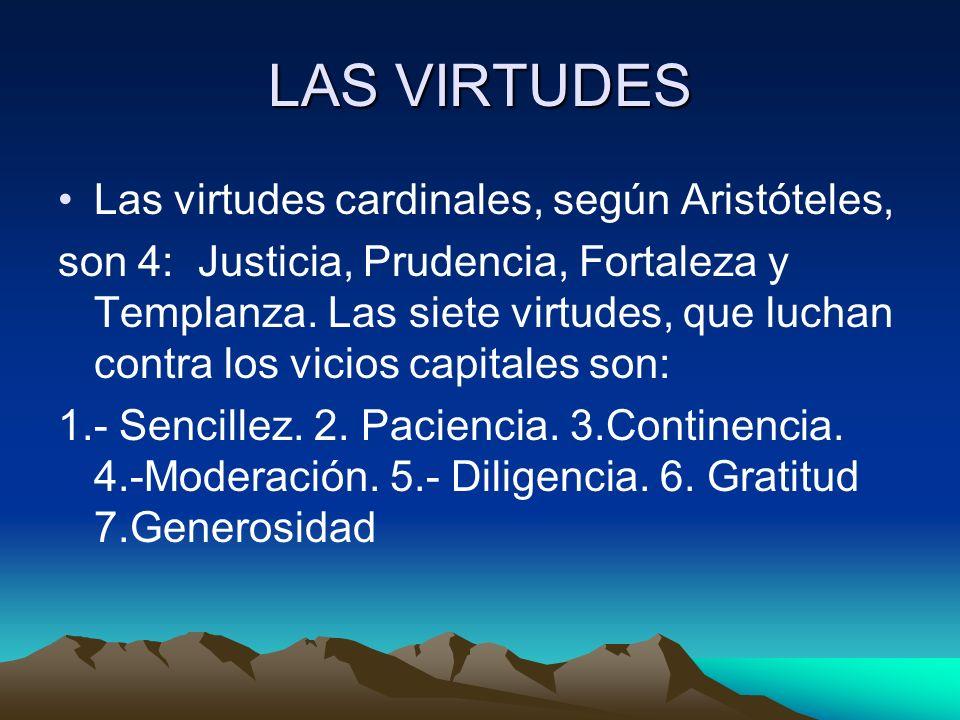 LAS VIRTUDES Las virtudes cardinales, según Aristóteles, son 4: Justicia, Prudencia, Fortaleza y Templanza. Las siete virtudes, que luchan contra los