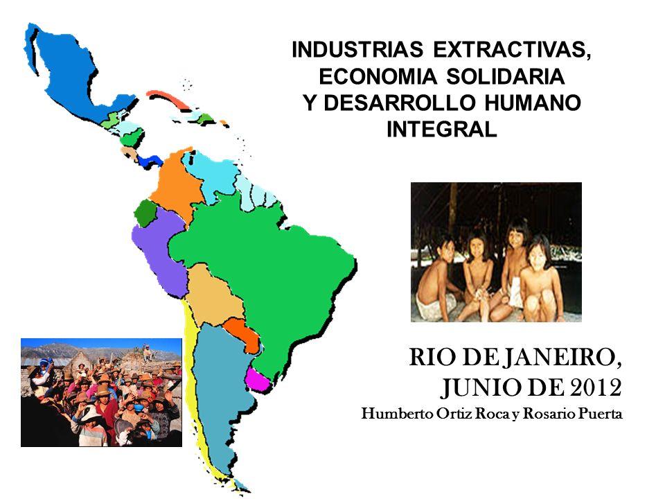 1 INDUSTRIAS EXTRACTIVAS, ECONOMIA SOLIDARIA Y DESARROLLO HUMANO INTEGRAL RIO DE JANEIRO, JUNIO DE 2012 Humberto Ortiz Roca y Rosario Puerta