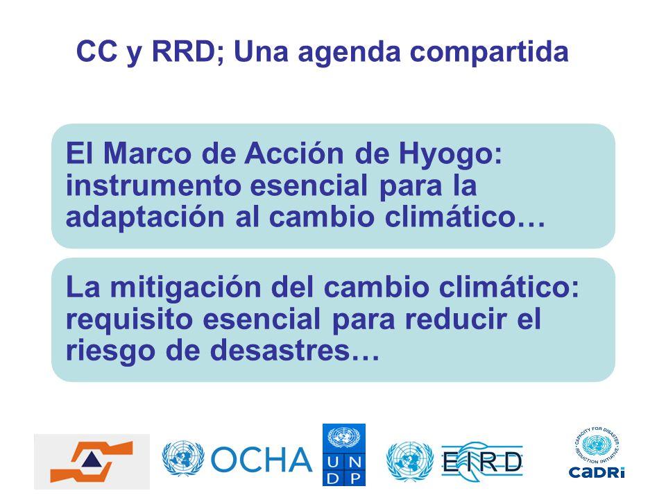 CC y RRD; Una agenda compartida El Marco de Acción de Hyogo: instrumento esencial para la adaptación al cambio climático… La mitigación del cambio cli
