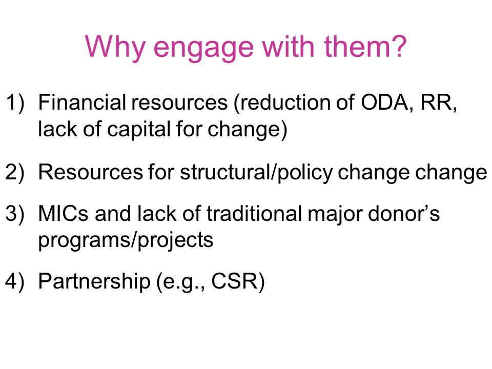 Why engage with them? 1)Financial resources (reduction of ODA, RR, lack of capital for change) 2)Resources for structural/policy change change 3)MICs
