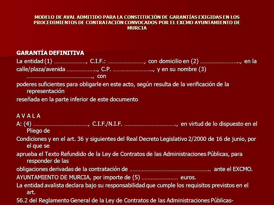 MODELO DE AVAL ADMITIDO PARA LA CONSTITUCIÓN DE GARANTÍAS EXIGIDAS EN LOS PROCEDIMIENTOS DE CONTRATACIÓN CONVOCADOS POR EL EXCMO AYUNTAMIENTO DE MURCIA GARANTÍA DEFINITIVA La entidad (1) …………………, C.I.F.: ……………………, con domicilio en (2) …………………….., en la calle/plaza/avenida ……………….., C.P.