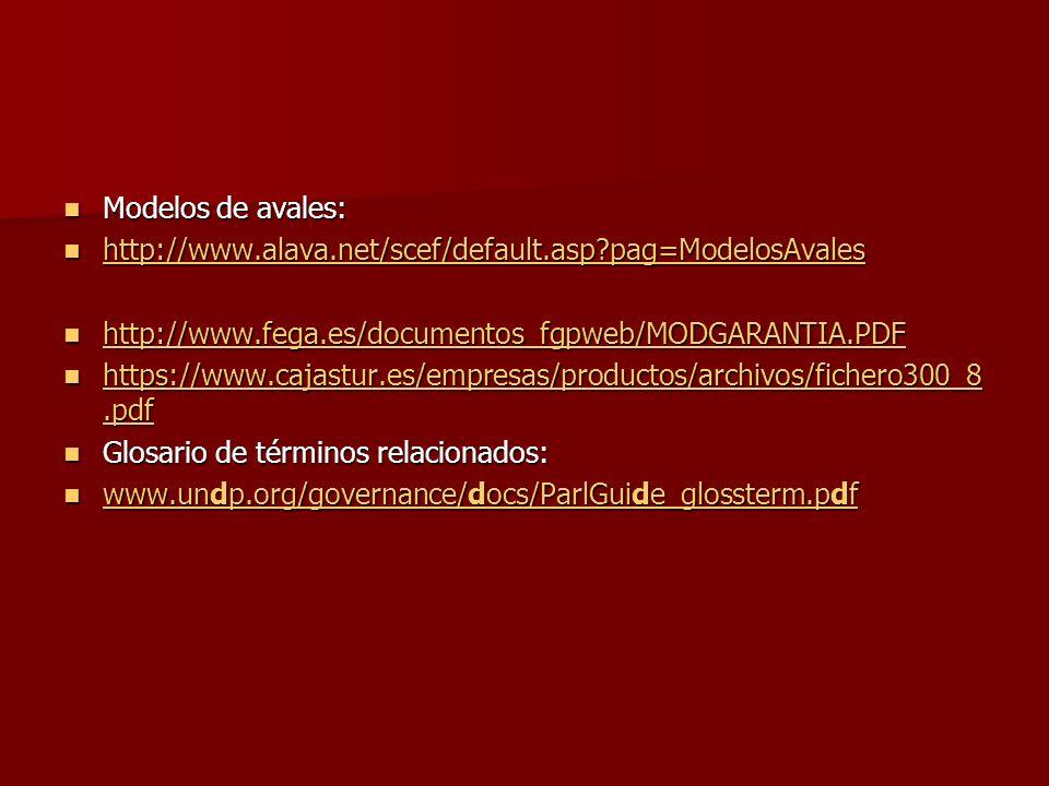 Modelos de avales: Modelos de avales: http://www.alava.net/scef/default.asp?pag=ModelosAvales http://www.alava.net/scef/default.asp?pag=ModelosAvales http://www.alava.net/scef/default.asp?pag=ModelosAvales http://www.fega.es/documentos_fgpweb/MODGARANTIA.PDF http://www.fega.es/documentos_fgpweb/MODGARANTIA.PDF http://www.fega.es/documentos_fgpweb/MODGARANTIA.PDF https://www.cajastur.es/empresas/productos/archivos/fichero300_8.pdf https://www.cajastur.es/empresas/productos/archivos/fichero300_8.pdf https://www.cajastur.es/empresas/productos/archivos/fichero300_8.pdf https://www.cajastur.es/empresas/productos/archivos/fichero300_8.pdf Glosario de términos relacionados: Glosario de términos relacionados: www.undp.org/governance/docs/ParlGuide_glossterm.pdf www.undp.org/governance/docs/ParlGuide_glossterm.pdf www.undp.org/governance/docs/ParlGuide_glossterm.pdf www.undp.org/governance/docs/ParlGuide_glossterm.pdf
