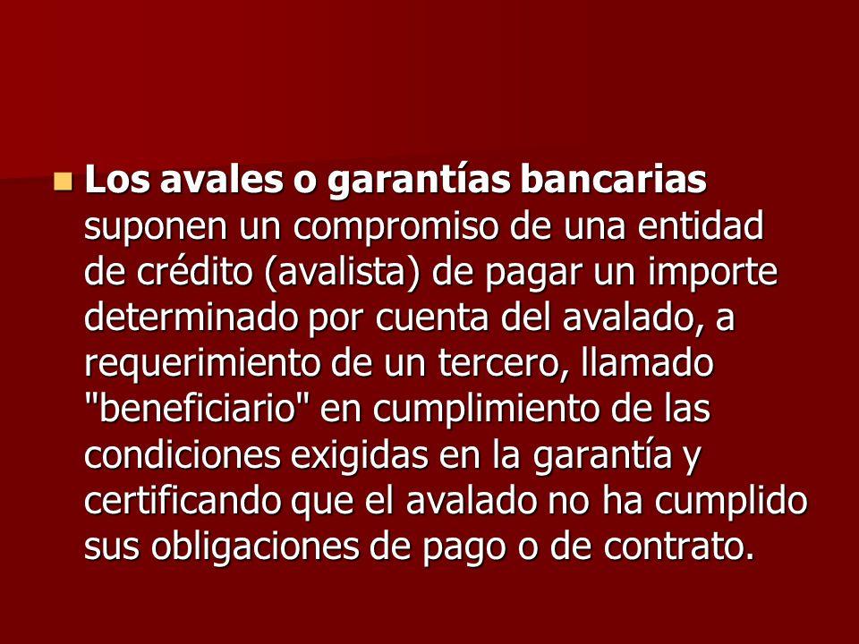 Los avales o garantías bancarias suponen un compromiso de una entidad de crédito (avalista) de pagar un importe determinado por cuenta del avalado, a requerimiento de un tercero, llamado beneficiario en cumplimiento de las condiciones exigidas en la garantía y certificando que el avalado no ha cumplido sus obligaciones de pago o de contrato.