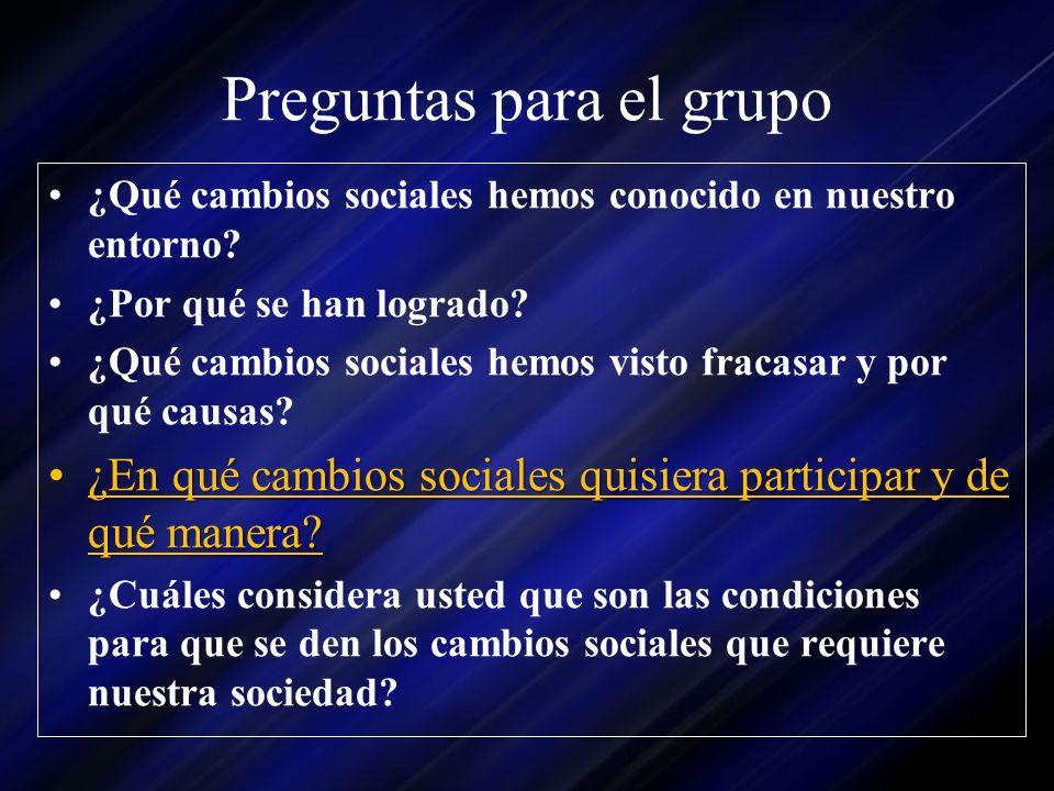 Preguntas para el grupo ¿Qué cambios sociales hemos conocido en nuestro entorno? ¿Por qué se han logrado? ¿Qué cambios sociales hemos visto fracasar y