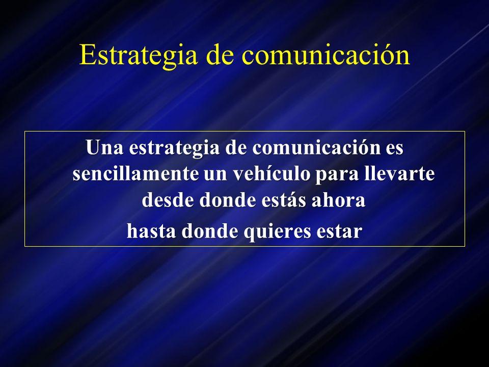 Estrategia de comunicación Una estrategia de comunicación es sencillamente un vehículo para llevarte desde donde estás ahora hasta donde quieres estar