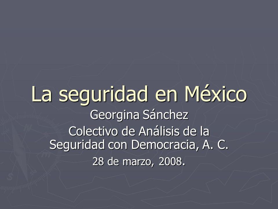 La seguridad en México Georgina Sánchez Colectivo de Análisis de la Seguridad con Democracia, A. C. 28 de marzo, 2008.