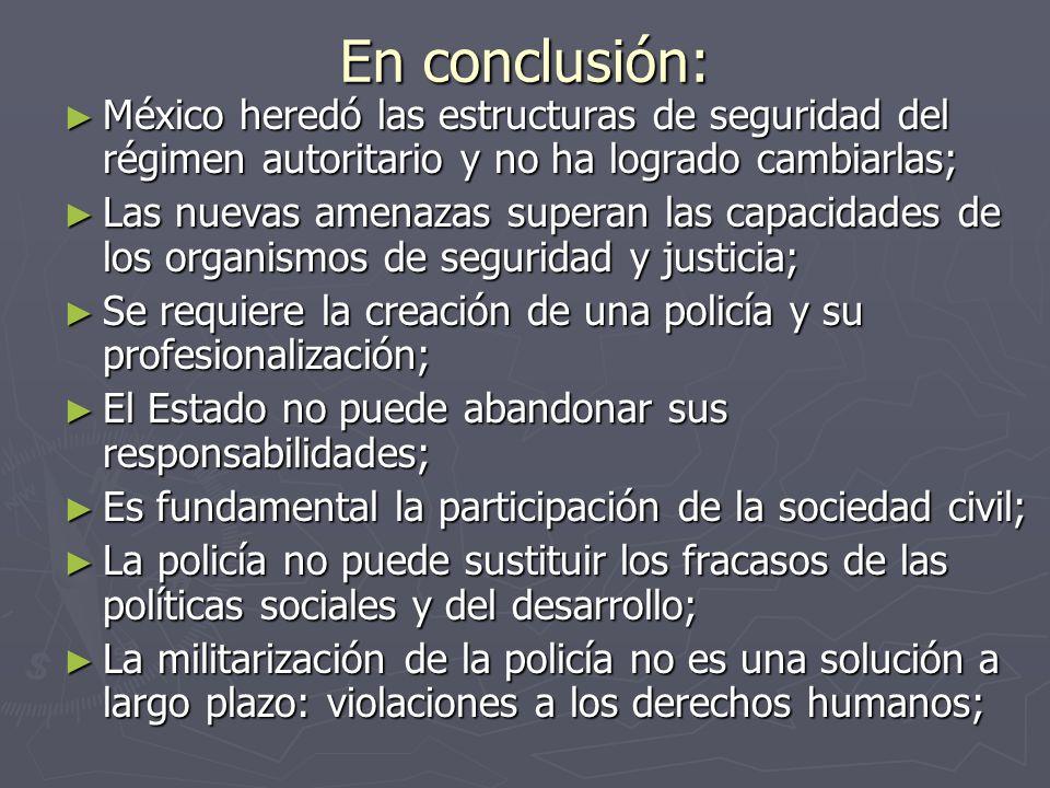 En conclusión: México heredó las estructuras de seguridad del régimen autoritario y no ha logrado cambiarlas; México heredó las estructuras de segurid