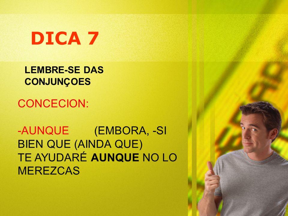 DICA 7 LEMBRE-SE DAS CONJUNÇOES CONCECION: -AUNQUE (EMBORA, -SI BIEN QUE (AINDA QUE) TE AYUDARÉ AUNQUE NO LO MEREZCAS