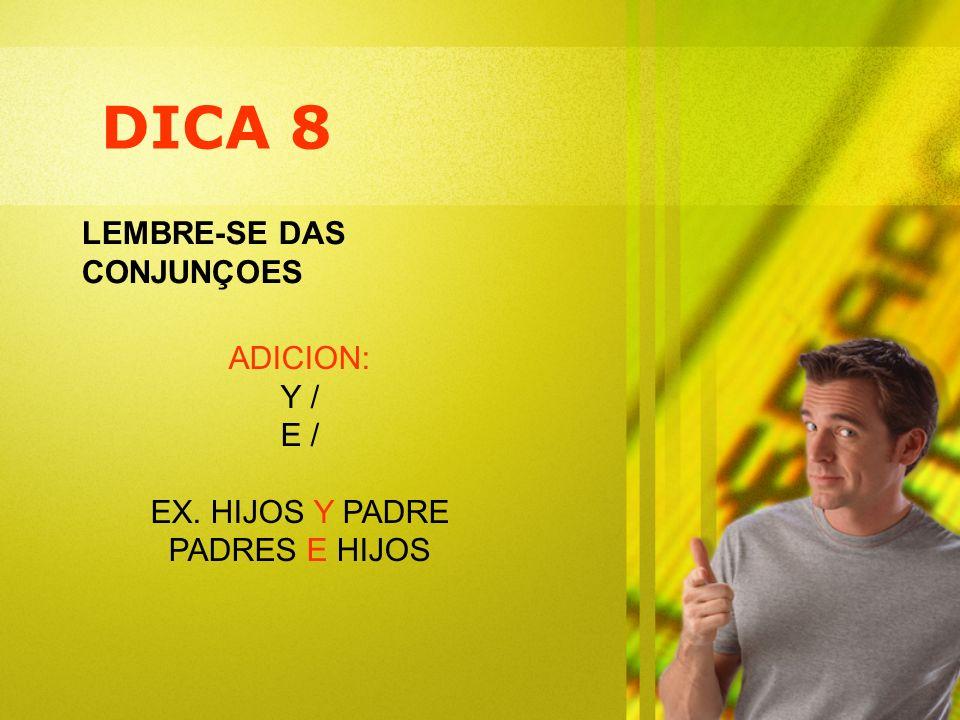 DICA 8 LEMBRE-SE DAS CONJUNÇOES ADICION: Y / E / EX. HIJOS Y PADRE PADRES E HIJOS
