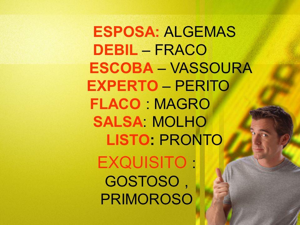 ESPOSA: ALGEMAS DEBIL – FRACO ESCOBA – VASSOURA EXPERTO – PERITO FLACO : MAGRO SALSA: MOLHO LISTO: PRONTO EXQUISITO : GOSTOSO, PRIMOROSO