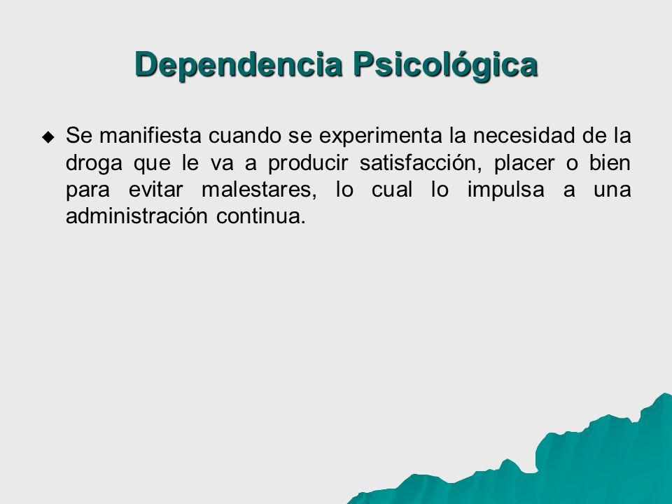 Dependencia Psicológica Se manifiesta cuando se experimenta la necesidad de la droga que le va a producir satisfacción, placer o bien para evitar male