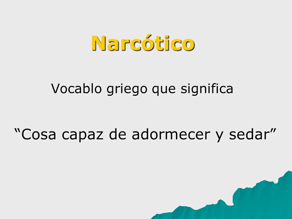 Narcótico Vocablo griego que significa Cosa capaz de adormecer y sedar Cosa capaz de adormecer y sedar