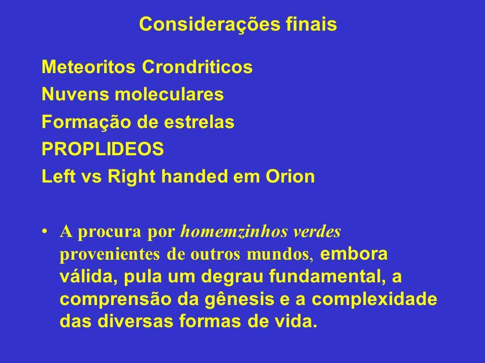 Considerações finais Meteoritos Crondriticos Nuvens moleculares Formação de estrelas PROPLIDEOS Left vs Right handed em Orion A procura por homemzinho
