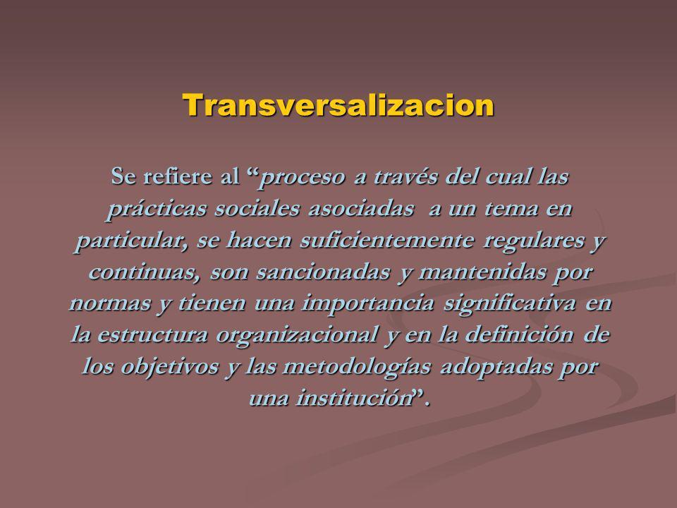\ Transversalizacion Se refiere al proceso a través del cual las prácticas sociales asociadas a un tema en particular, se hacen suficientemente regula