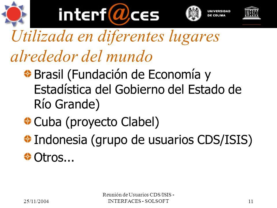 25/11/2004 Reunión de Usuarios CDS/ISIS - INTERFACES - SOLSOFT11 Utilizada en diferentes lugares alrededor del mundo Brasil (Fundación de Economía y E