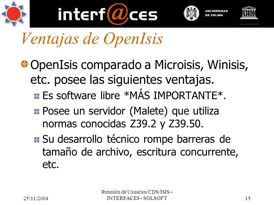 25/11/2004 Reunión de Usuarios CDS/ISIS - INTERFACES - SOLSOFT15 Ventajas de OpenIsis OpenIsis comparado a Microisis, Winisis, etc. posee las siguient