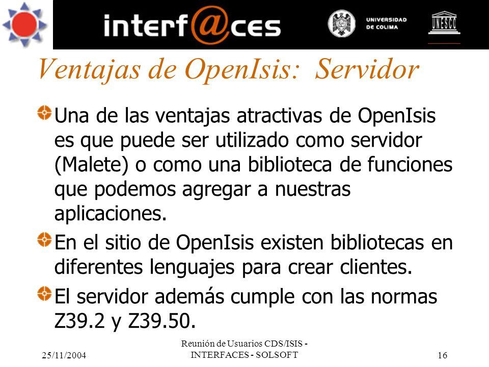 25/11/2004 Reunión de Usuarios CDS/ISIS - INTERFACES - SOLSOFT16 Ventajas de OpenIsis: Servidor Una de las ventajas atractivas de OpenIsis es que pued