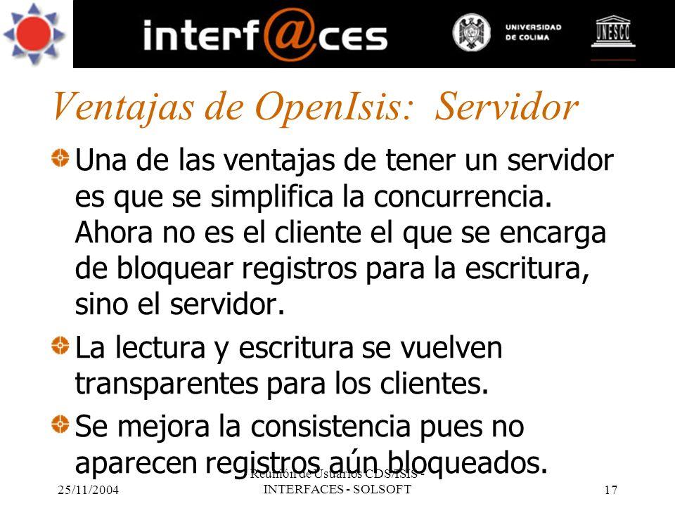 25/11/2004 Reunión de Usuarios CDS/ISIS - INTERFACES - SOLSOFT17 Ventajas de OpenIsis: Servidor Una de las ventajas de tener un servidor es que se sim