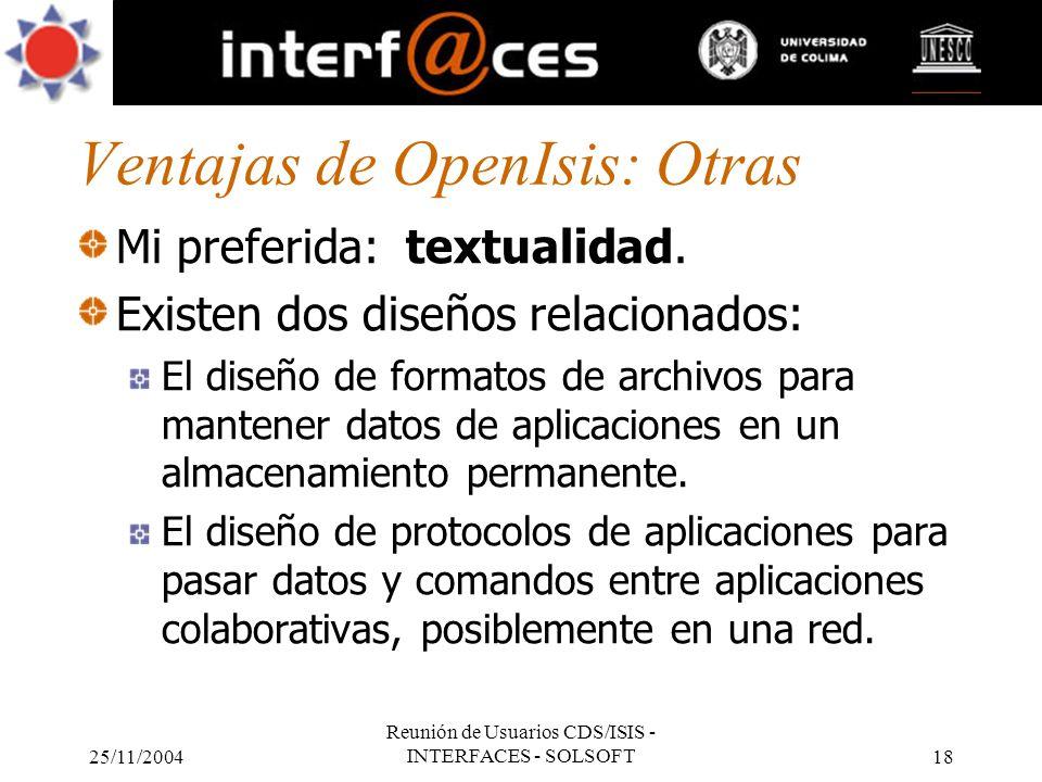 25/11/2004 Reunión de Usuarios CDS/ISIS - INTERFACES - SOLSOFT18 Ventajas de OpenIsis: Otras Mi preferida: textualidad. Existen dos diseños relacionad