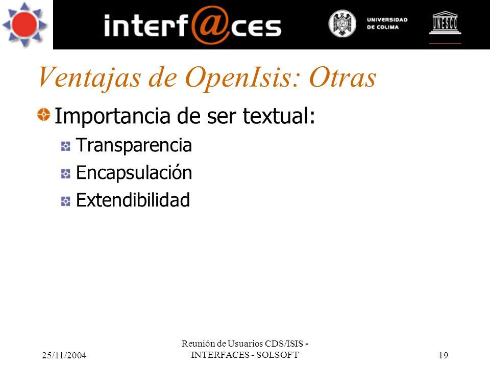 25/11/2004 Reunión de Usuarios CDS/ISIS - INTERFACES - SOLSOFT19 Ventajas de OpenIsis: Otras Importancia de ser textual: Transparencia Encapsulación E