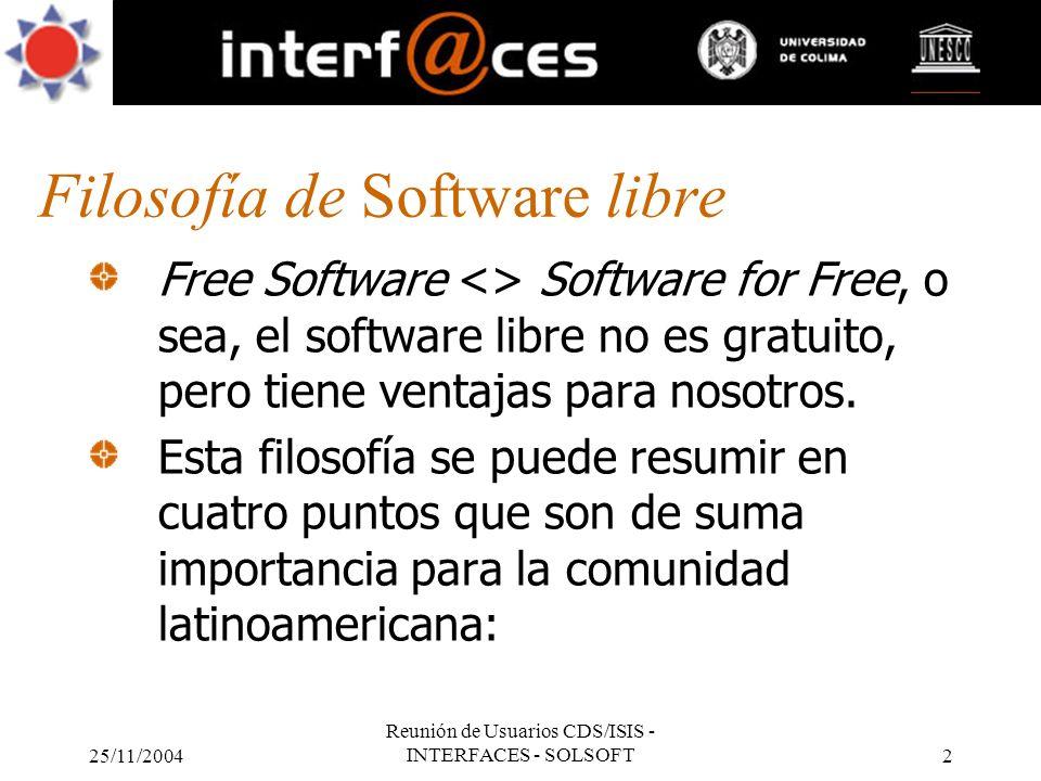 25/11/2004 Reunión de Usuarios CDS/ISIS - INTERFACES - SOLSOFT2 Filosofía de Software libre Free Software <> Software for Free, o sea, el software lib