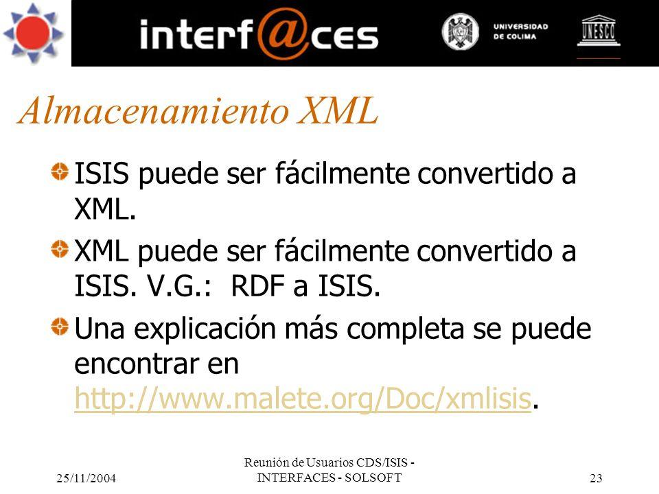 25/11/2004 Reunión de Usuarios CDS/ISIS - INTERFACES - SOLSOFT23 Almacenamiento XML ISIS puede ser fácilmente convertido a XML. XML puede ser fácilmen