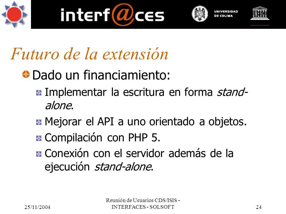 25/11/2004 Reunión de Usuarios CDS/ISIS - INTERFACES - SOLSOFT24 Futuro de la extensión Dado un financiamiento: Implementar la escritura en forma stan