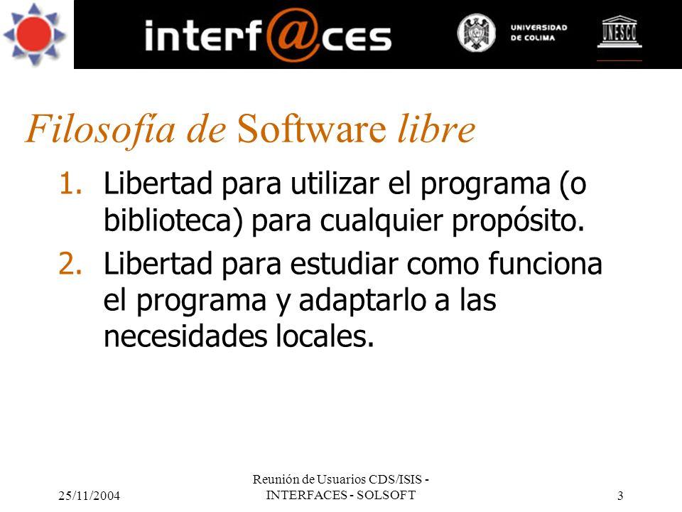 25/11/2004 Reunión de Usuarios CDS/ISIS - INTERFACES - SOLSOFT3 Filosofía de Software libre 1.Libertad para utilizar el programa (o biblioteca) para c
