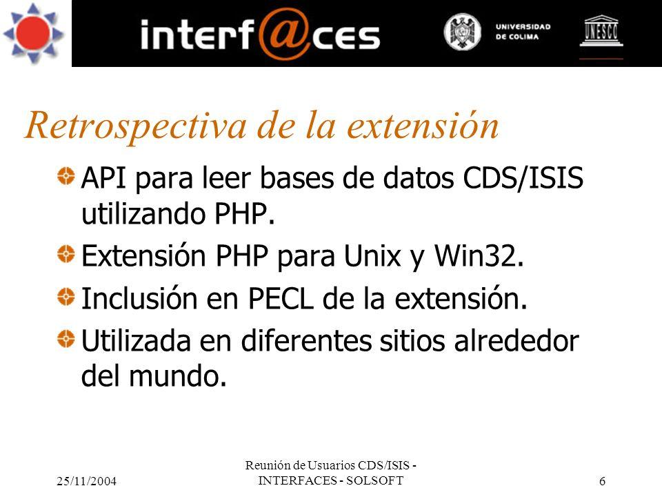 25/11/2004 Reunión de Usuarios CDS/ISIS - INTERFACES - SOLSOFT6 Retrospectiva de la extensión API para leer bases de datos CDS/ISIS utilizando PHP. Ex