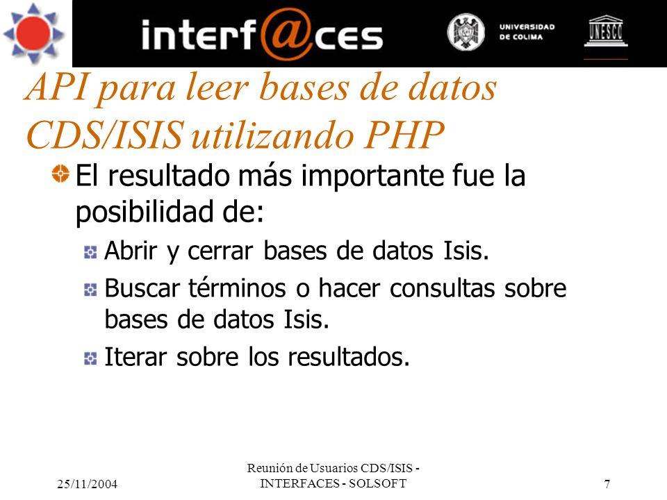 25/11/2004 Reunión de Usuarios CDS/ISIS - INTERFACES - SOLSOFT7 API para leer bases de datos CDS/ISIS utilizando PHP El resultado más importante fue l