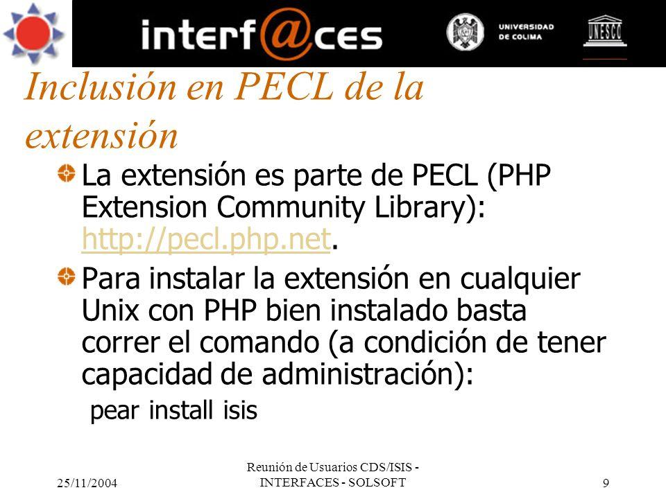 25/11/2004 Reunión de Usuarios CDS/ISIS - INTERFACES - SOLSOFT9 Inclusión en PECL de la extensión La extensión es parte de PECL (PHP Extension Communi