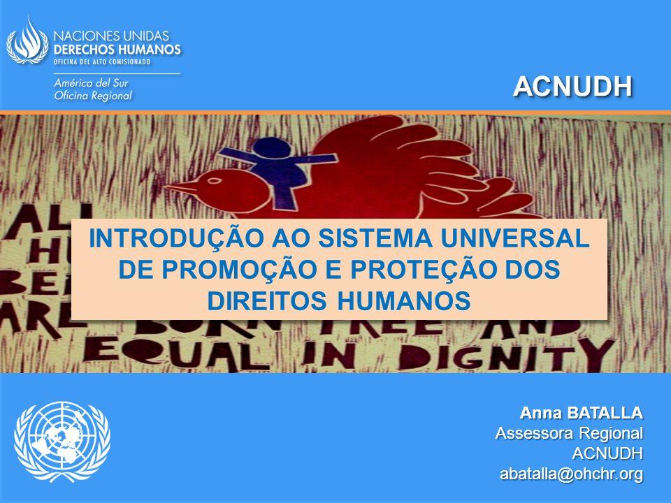 ACNUDHACNUDH Anna BATALLA Assessora Regional ACNUDHabatalla@ohchr.org INTRODUÇÃO AO SISTEMA UNIVERSAL DE PROMOÇÃO E PROTEÇÃO DOS DIREITOS HUMANOS