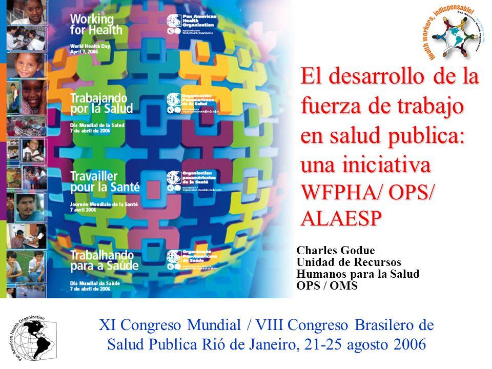 Charles Godue Unidad de Recursos Humanos para la Salud OPS / OMS El desarrollo de la fuerza de trabajo en salud publica: una iniciativa WFPHA/ OPS/ AL