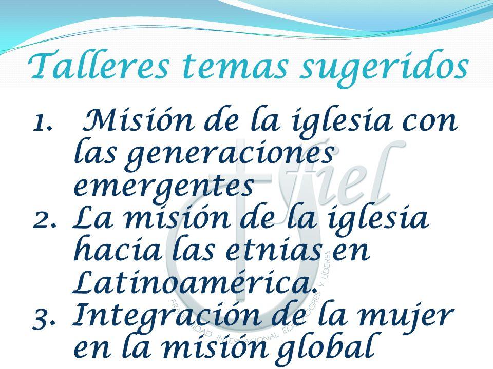 Talleres temas sugeridos 1. Misión de la iglesia con las generaciones emergentes 2.La misión de la iglesia hacia las etnias en Latinoamérica. 3.Integr