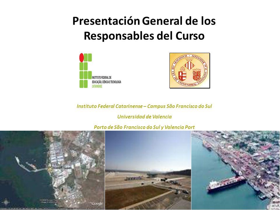 Presentación General de los Responsables del Curso Instituto Federal Catarinense – Campus São Francisco do Sul Universidad de Valencia Porto de São Fr